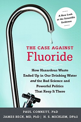 The Case Against Fluoride By Connett, Paul/ Beck, James/ Micklem, H. S.